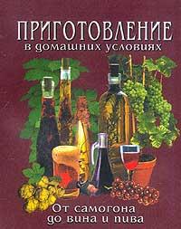 От самогона до вина и пива…: Приготовление в домашних условиях